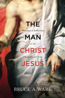 The Man Christ Jesus: Theological Reflection on the Humanity of Christ